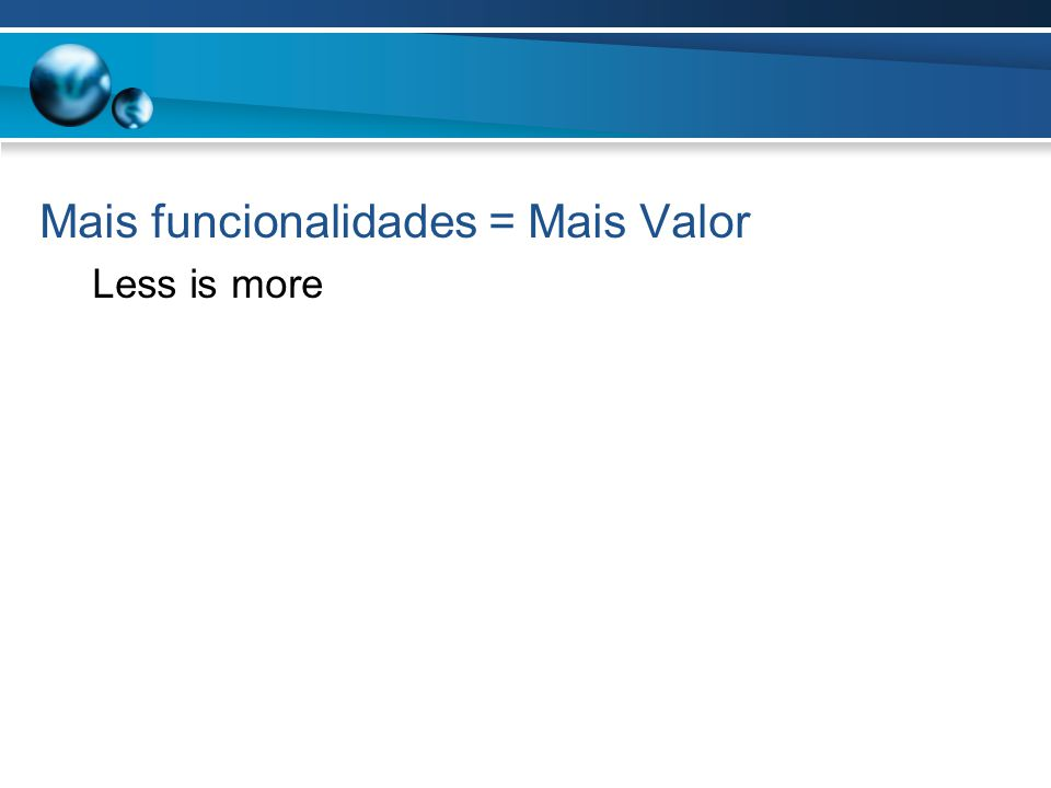 Mais funcionalidades = Mais Valor Less is more