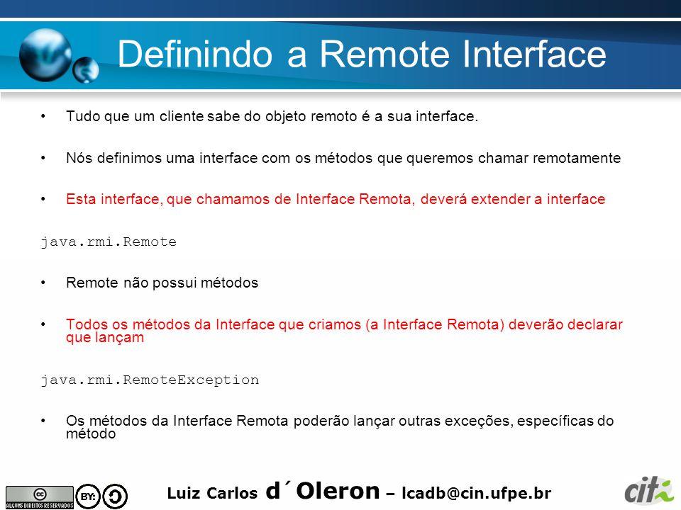 Luiz Carlos d´Oleron – lcadb@cin.ufpe.br Definindo a Remote Interface Tudo que um cliente sabe do objeto remoto é a sua interface.