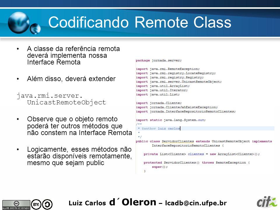 Luiz Carlos d´Oleron – lcadb@cin.ufpe.br Codificando Remote Class A classe da referência remota deverá implementa nossa Interface Remota Além disso, deverá extender java.rmi.server.