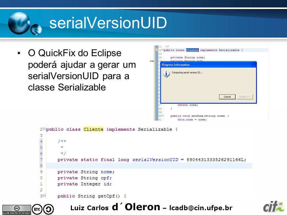 Luiz Carlos d´Oleron – lcadb@cin.ufpe.br serialVersionUID O QuickFix do Eclipse poderá ajudar a gerar um serialVersionUID para a classe Serializable