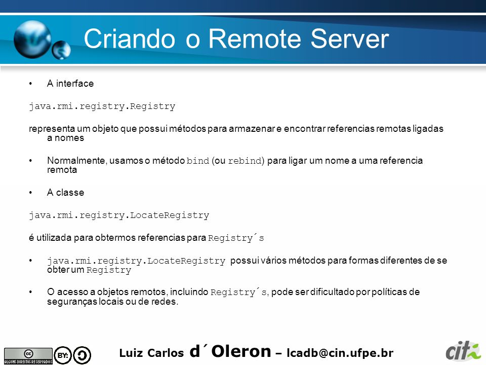 Luiz Carlos d´Oleron – lcadb@cin.ufpe.br Criando o Remote Server A interface java.rmi.registry.Registry representa um objeto que possui métodos para armazenar e encontrar referencias remotas ligadas a nomes Normalmente, usamos o método bind (ou rebind ) para ligar um nome a uma referencia remota A classe java.rmi.registry.LocateRegistry é utilizada para obtermos referencias para Registry´s java.rmi.registry.LocateRegistry possui vários métodos para formas diferentes de se obter um Registry O acesso a objetos remotos, incluindo Registry´s, pode ser dificultado por políticas de seguranças locais ou de redes.