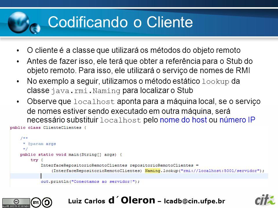 Luiz Carlos d´Oleron – lcadb@cin.ufpe.br Codificando o Cliente O cliente é a classe que utilizará os métodos do objeto remoto Antes de fazer isso, ele terá que obter a referência para o Stub do objeto remoto.