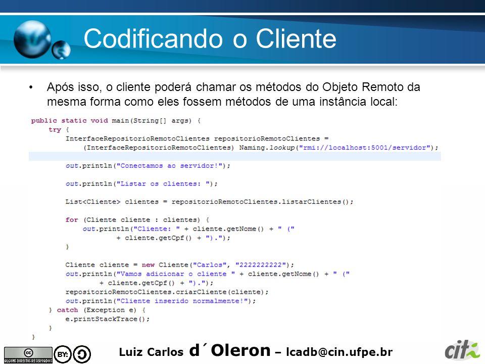 Luiz Carlos d´Oleron – lcadb@cin.ufpe.br Codificando o Cliente Após isso, o cliente poderá chamar os métodos do Objeto Remoto da mesma forma como eles fossem métodos de uma instância local: