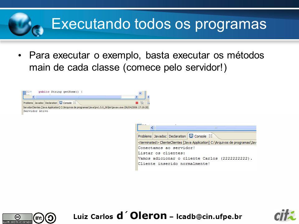 Luiz Carlos d´Oleron – lcadb@cin.ufpe.br Executando todos os programas Para executar o exemplo, basta executar os métodos main de cada classe (comece pelo servidor!)