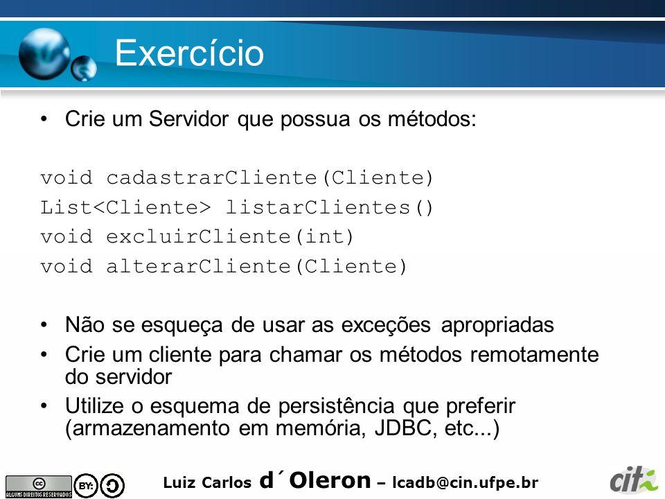 Luiz Carlos d´Oleron – lcadb@cin.ufpe.br Exercício Crie um Servidor que possua os métodos: void cadastrarCliente(Cliente) List listarClientes() void excluirCliente(int) void alterarCliente(Cliente) Não se esqueça de usar as exceções apropriadas Crie um cliente para chamar os métodos remotamente do servidor Utilize o esquema de persistência que preferir (armazenamento em memória, JDBC, etc...)