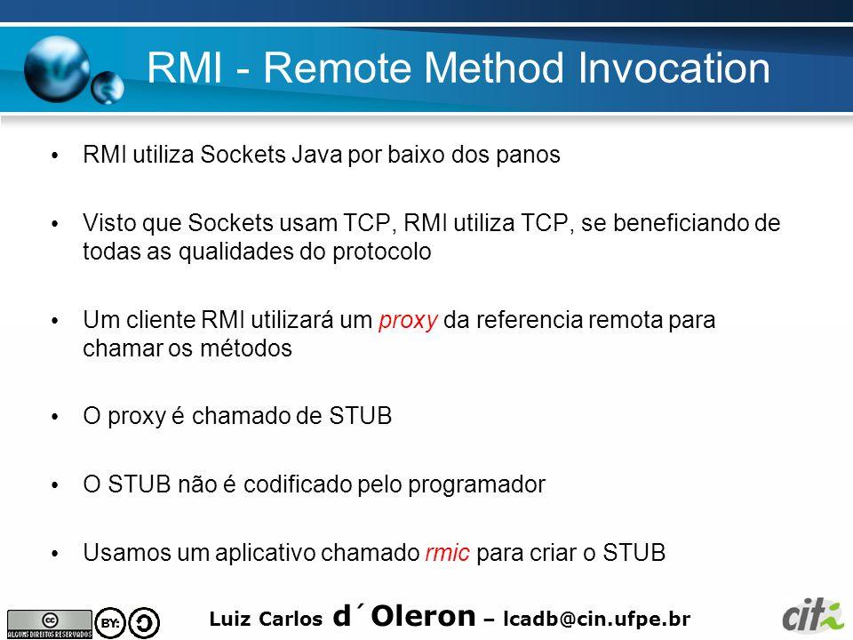Luiz Carlos d´Oleron – lcadb@cin.ufpe.br RMI - Remote Method Invocation RMI utiliza Sockets Java por baixo dos panos Visto que Sockets usam TCP, RMI utiliza TCP, se beneficiando de todas as qualidades do protocolo Um cliente RMI utilizará um proxy da referencia remota para chamar os métodos O proxy é chamado de STUB O STUB não é codificado pelo programador Usamos um aplicativo chamado rmic para criar o STUB
