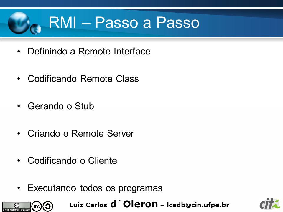 Luiz Carlos d´Oleron – lcadb@cin.ufpe.br RMI – Passo a Passo Definindo a Remote Interface Codificando Remote Class Gerando o Stub Criando o Remote Server Codificando o Cliente Executando todos os programas
