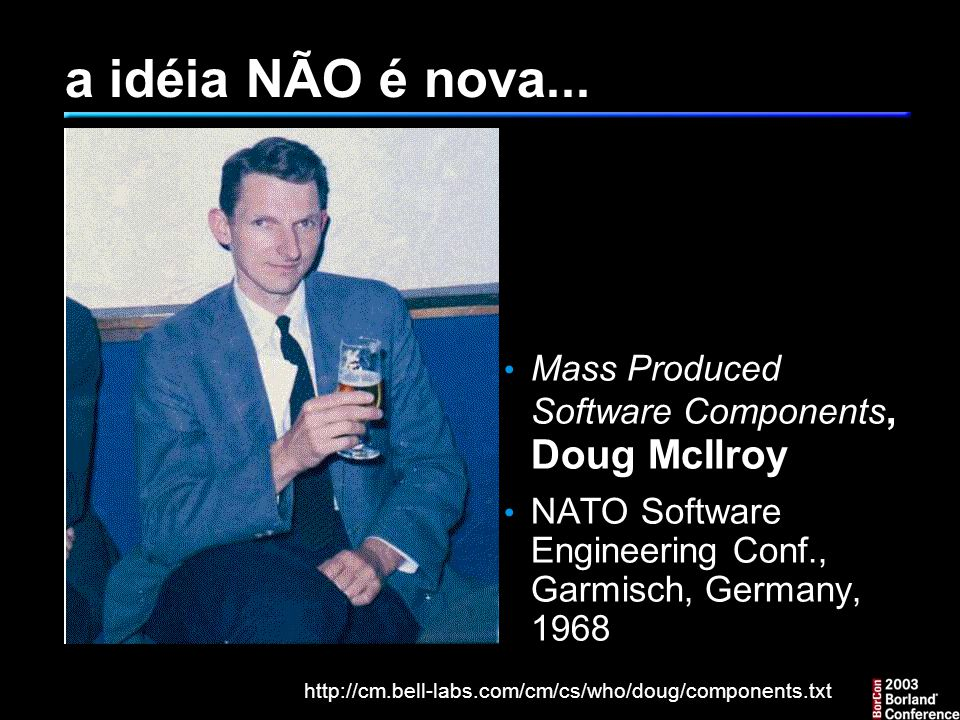 a idéia NÃO é nova... Mass Produced Software Components, Doug McIlroy NATO Software Engineering Conf., Garmisch, Germany, 1968 http://cm.bell-labs.com
