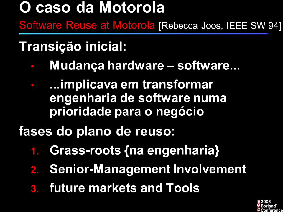 O caso da Motorola Software Reuse at Motorola [Rebecca Joos, IEEE SW 94] Transição inicial: Mudança hardware – software......implicava em transformar