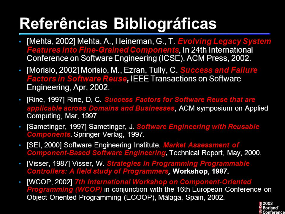 Referências Bibliográficas [Mehta, 2002] Mehta, A., Heineman, G., T. Evolving Legacy System Features into Fine-Grained Components, In 24th Internation