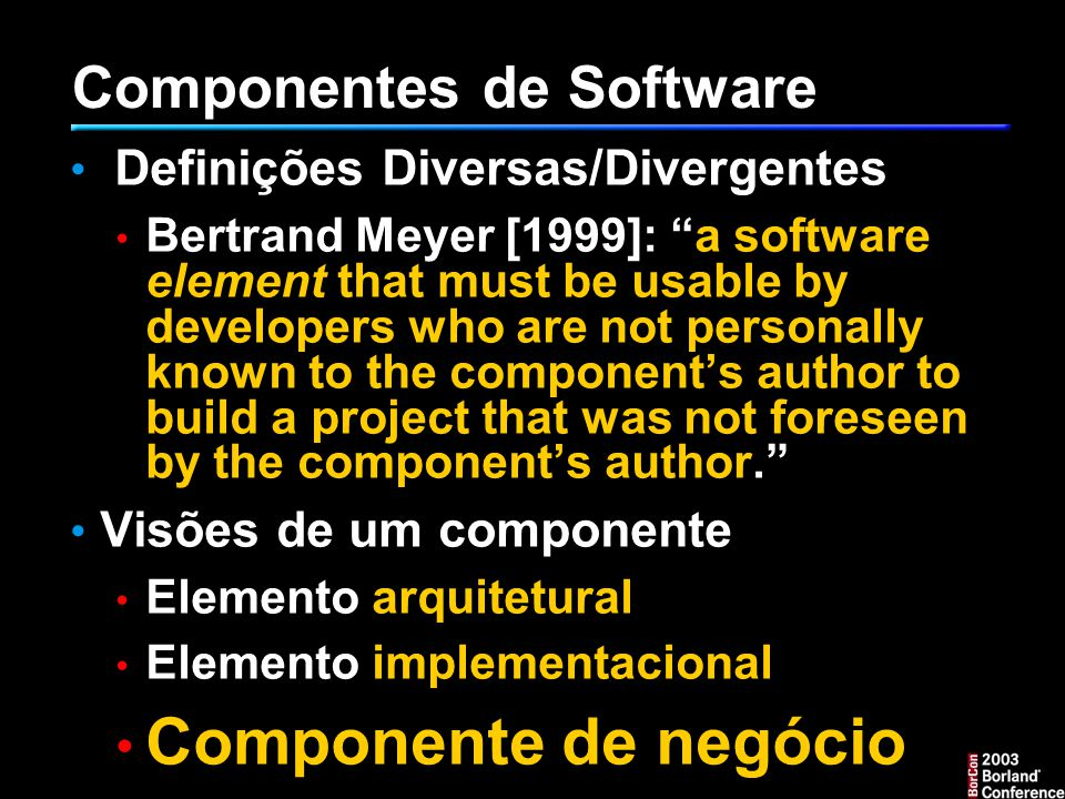 Componentes de Software Definições Diversas/Divergentes Bertrand Meyer [1999]: a software element that must be usable by developers who are not personally known to the component's author to build a project that was not foreseen by the component's author. Visões de um componente Elemento arquitetural Elemento implementacional Componente de negócio