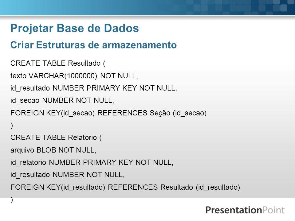 Projetar Base de Dados Criar Estruturas de armazenamento CREATE TABLE Resultado ( texto VARCHAR(1000000) NOT NULL, id_resultado NUMBER PRIMARY KEY NOT