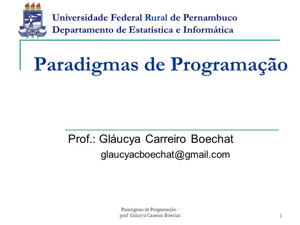 Paradigmas de Programação - prof Gláucya Carreiro Boechat1 Paradigmas de Programação Prof.: Gláucya Carreiro Boechat glaucyacboechat@gmail.com Universidade Federal Rural de Pernambuco Departamento de Estatística e Informática