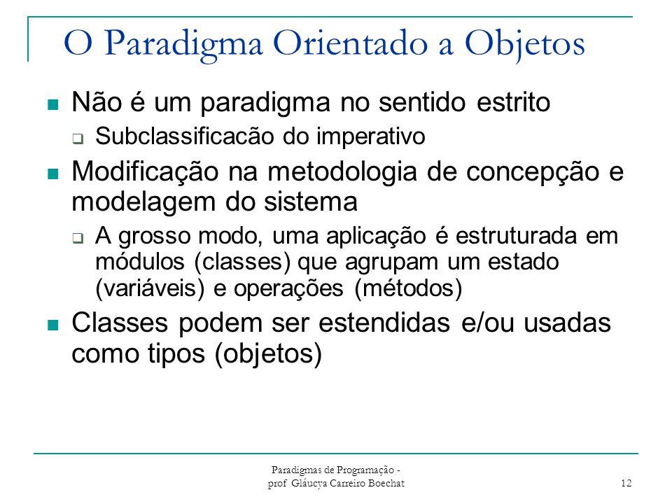Paradigmas de Programação - prof Gláucya Carreiro Boechat 12 O Paradigma Orientado a Objetos Não é um paradigma no sentido estrito  Subclassificacão do imperativo Modificação na metodologia de concepção e modelagem do sistema  A grosso modo, uma aplicação é estruturada em módulos (classes) que agrupam um estado (variáveis) e operações (métodos) Classes podem ser estendidas e/ou usadas como tipos (objetos)