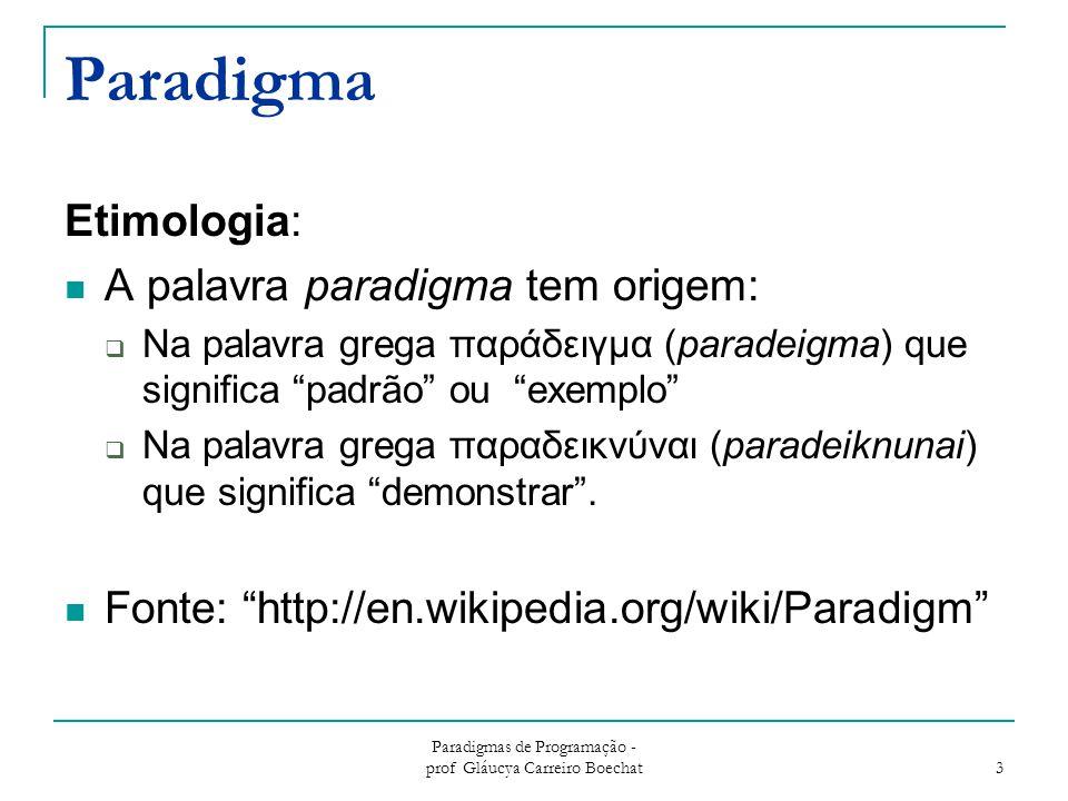 Paradigmas de Programação - prof Gláucya Carreiro Boechat 3 Paradigma Etimologia: A palavra paradigma tem origem:  Na palavra grega παράδειγμα (paradeigma) que significa padrão ou exemplo  Na palavra grega παραδεικνύναι (paradeiknunai) que significa demonstrar .