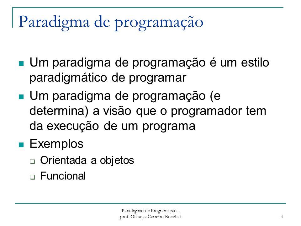 Paradigmas de Programação - prof Gláucya Carreiro Boechat 15 O Paradigma Orientado a Aspectos Não é um paradigma no sentido estrito  Sempre acoplado a um outro paradigma Nova técnica de modularização:  Para requisitos que afetam várias partes de uma aplicação  Aplicação é estruturada em módulos (aspectos) que agrupam pontos de interceptação de código (pointcuts) que afetam outros módulos (classes) ou outros aspectos, definindo novo comportamento (advice)  Para linguagens OO, aspectos podem ser estendidos e/ou usados como tipos