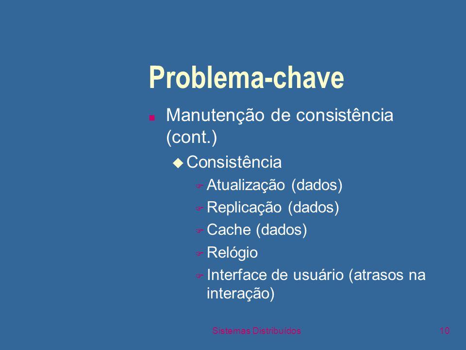 Sistemas Distribuídos10 Problema-chave n Manutenção de consistência (cont.) u Consistência F Atualização (dados) F Replicação (dados) F Cache (dados) F Relógio F Interface de usuário (atrasos na interação)
