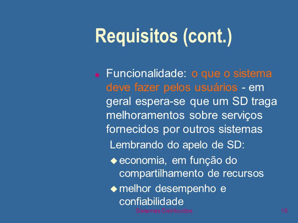 Sistemas Distribuídos16 Requisitos (cont.) n Funcionalidade: o que o sistema deve fazer pelos usuários - em geral espera-se que um SD traga melhoramentos sobre serviços fornecidos por outros sistemas Lembrando do apelo de SD: u economia, em função do compartilhamento de recursos u melhor desempenho e confiabilidade