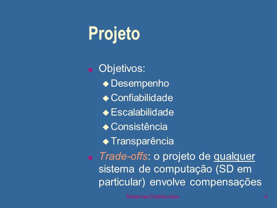 Sistemas Distribuídos4 Projeto n Objetivos: u Desempenho u Confiabilidade u Escalabilidade u Consistência u Transparência n Trade-offs: o projeto de qualquer sistema de computação (SD em particular) envolve compensações