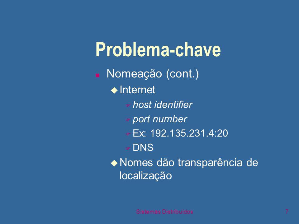 Sistemas Distribuídos7 Problema-chave n Nomeação (cont.) u Internet F host identifier F port number F Ex: 192.135.231.4:20 F DNS u Nomes dão transparência de localização