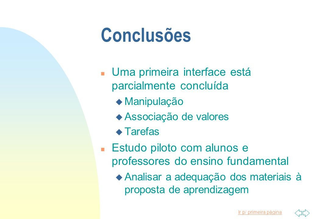 Ir p/ primeira página Conclusões n Uma primeira interface está parcialmente concluída u Manipulação u Associação de valores u Tarefas n Estudo piloto com alunos e professores do ensino fundamental u Analisar a adequação dos materiais à proposta de aprendizagem