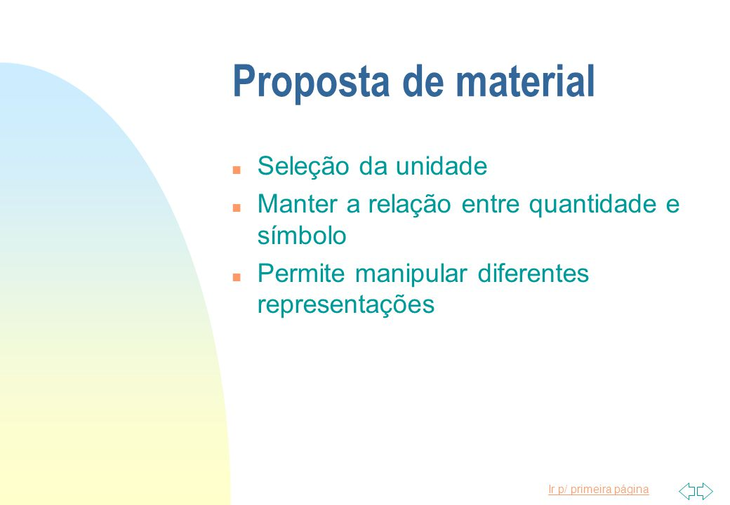 Ir p/ primeira página Proposta de material n Seleção da unidade n Manter a relação entre quantidade e símbolo n Permite manipular diferentes represent