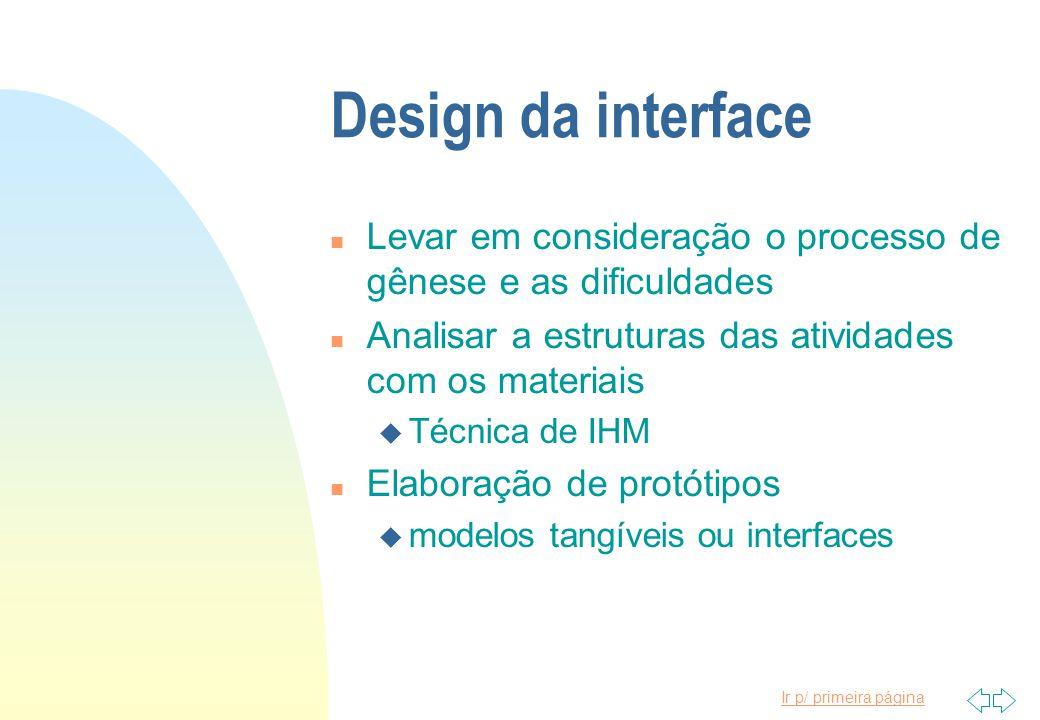 Ir p/ primeira página Design da interface n Levar em consideração o processo de gênese e as dificuldades n Analisar a estruturas das atividades com os materiais u Técnica de IHM n Elaboração de protótipos u modelos tangíveis ou interfaces