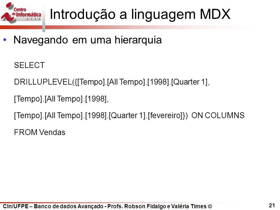 CIn/UFPE – Banco de dados Avançado - Profs. Robson Fidalgo e Valéria Times  21 SELECT DRILLUPLEVEL({[Tempo].[All Tempo].[1998].[Quarter 1], [Tempo].[