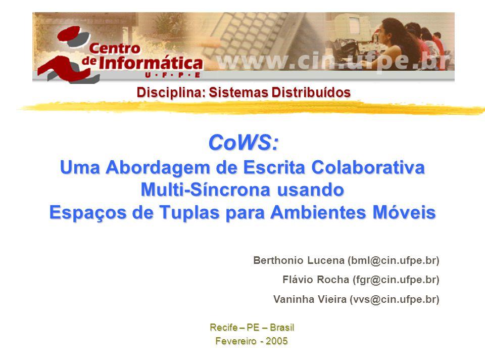 CoWS: Uma Abordagem de Escrita Colaborativa Multi-Síncrona usando Espaços de Tuplas para Ambientes Móveis Berthonio Lucena (bml@cin.ufpe.br) Flávio Rocha (fgr@cin.ufpe.br) Vaninha Vieira (vvs@cin.ufpe.br) Recife – PE – Brasil Fevereiro - 2005 Disciplina: Sistemas Distribuídos