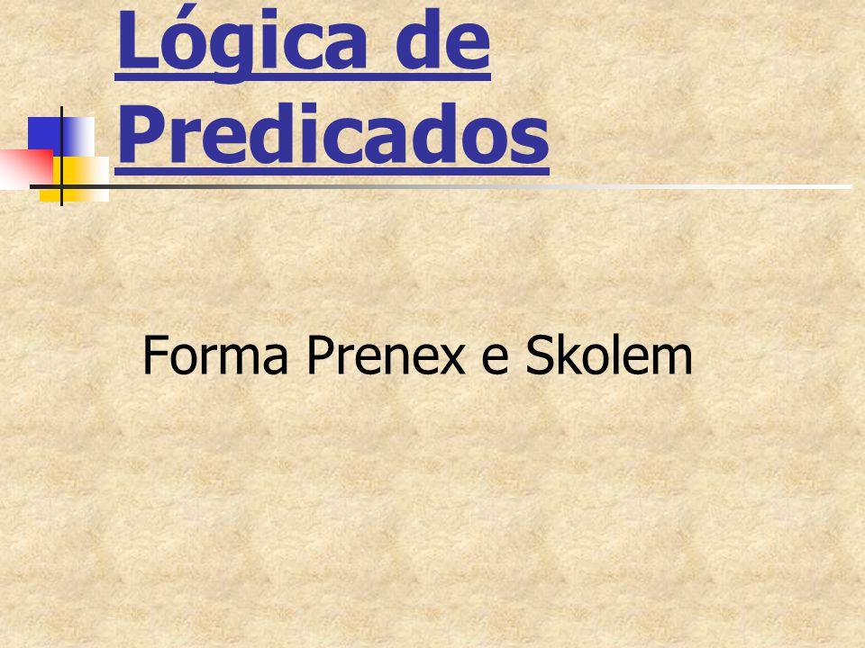 Regras de Skolemização Portanto: R1=(  x1)...(  xn)(  y)A(x1,...,xn,y) (  x1)...(  xn)A(x1,...,xn,f(x1,...,xn)) R2=(  y)(  x1)...(  xn)A(x1,...,xn,y) (  x1)...(  xn)A(x1,...,xn,a) R2=R1 com n=0