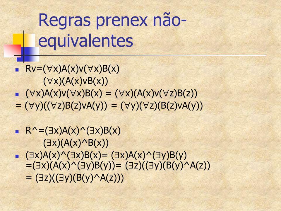 Regras prenex não- equivalentes Rv=(  x)A(x)v(  x)B(x) (  x)(A(x)vB(x)) (  x)A(x)v(  x)B(x) = (  x)(A(x)v(  z)B(z)) = (  y)((  z)B(z)vA(y)) =