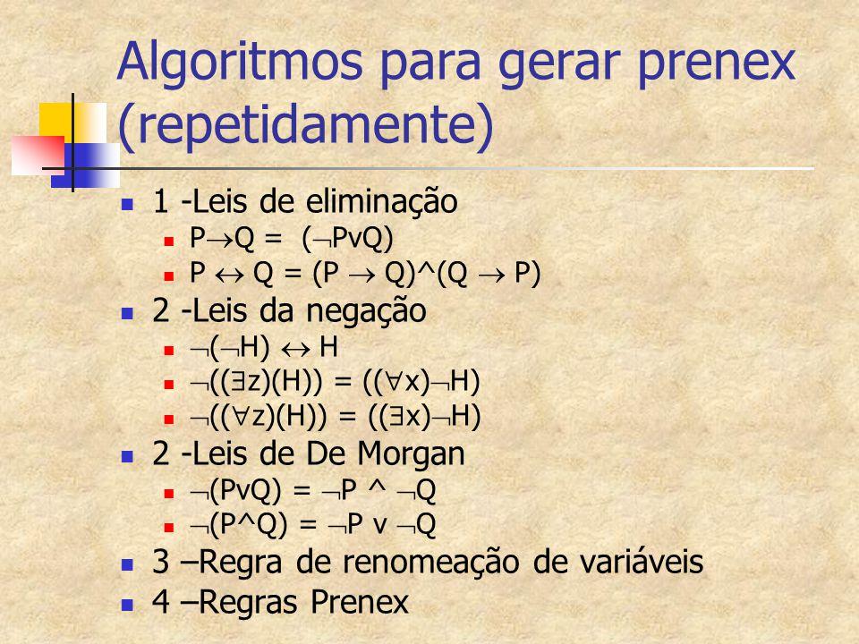 Algoritmos para gerar prenex (repetidamente) 1 -Leis de eliminação P  Q = (  PvQ) P  Q = (P  Q)^(Q  P) 2 -Leis da negação  (  H)  H  ((  z)(H)) = ((  x)  H)  ((  z)(H)) = ((  x)  H) 2 -Leis de De Morgan  (PvQ) =  P ^  Q  (P^Q) =  P v  Q 3 –Regra de renomeação de variáveis 4 –Regras Prenex