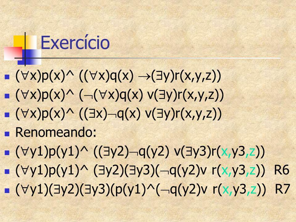 Exercício (  x)p(x)^ ((  x)q(x)  (  y)r(x,y,z)) (  x)p(x)^ (  (  x)q(x) v(  y)r(x,y,z)) (  x)p(x)^ ((  x)  q(x) v(  y)r(x,y,z)) Renomeando: (  y1)p(y1)^ ((  y2)  q(y2) v(  y3)r(x,y3,z)) (  y1)p(y1)^ (  y2)(  y3)(  q(y2)v r(x,y3,z)) R6 (  y1)(  y2)(  y3)(p(y1)^(  q(y2)v r(x,y3,z)) R7