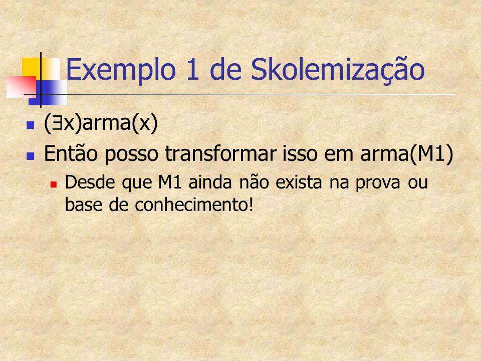 Exemplo 1 de Skolemização (  x)arma(x) Então posso transformar isso em arma(M1) Desde que M1 ainda não exista na prova ou base de conhecimento!