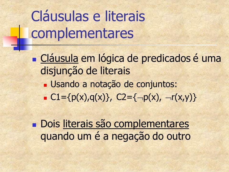 Cláusulas e literais complementares Cláusula em lógica de predicados é uma disjunção de literais Usando a notação de conjuntos: C1={p(x),q(x)}, C2={  p(x),  r(x,y)} Dois literais são complementares quando um é a negação do outro