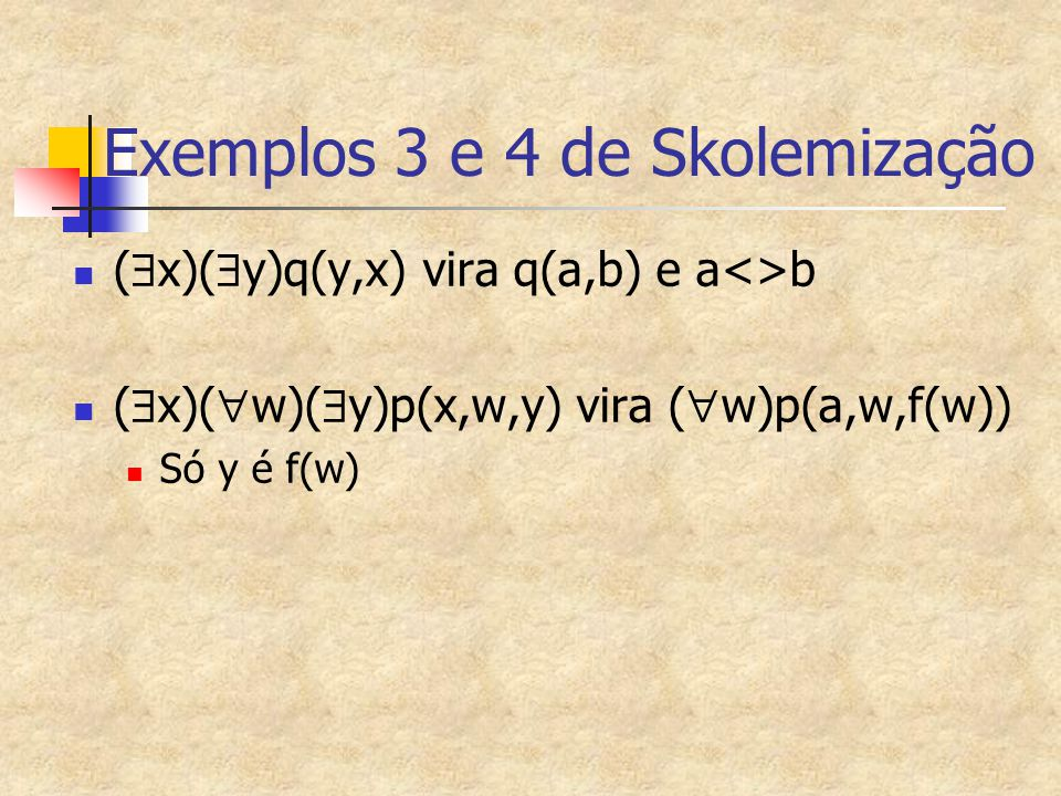 Exemplos 3 e 4 de Skolemização (  x)(  y)q(y,x) vira q(a,b) e a<>b (  x)(  w)(  y)p(x,w,y) vira (  w)p(a,w,f(w)) Só y é f(w)