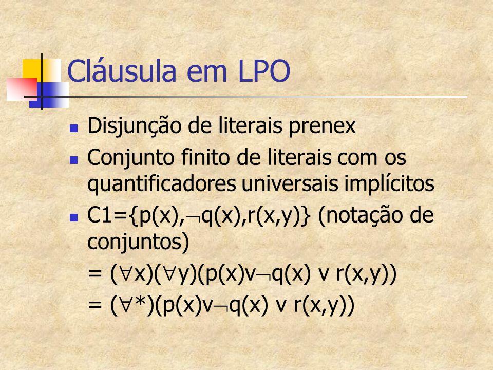 Cláusula em LPO Disjunção de literais prenex Conjunto finito de literais com os quantificadores universais implícitos C1={p(x),  q(x),r(x,y)} (notação de conjuntos) = (  x)(  y)(p(x)v  q(x) v r(x,y)) = (  *)(p(x)v  q(x) v r(x,y))