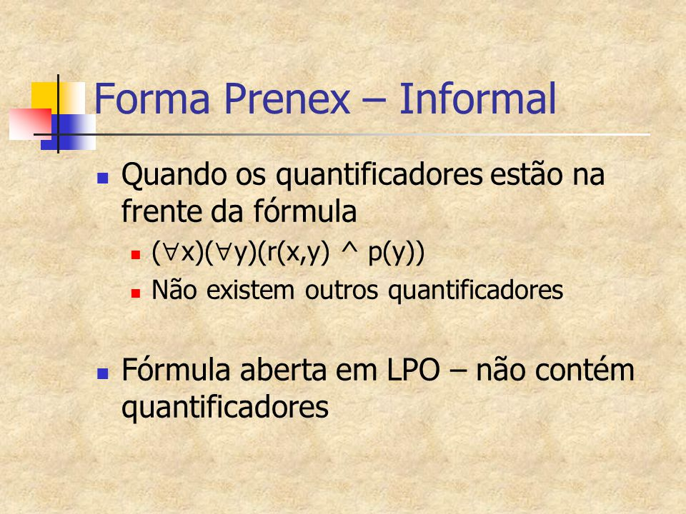 Forma Prenex – Formal Uma fórmula está na forma prenex quando é do tipo (Qx1)...(Qxn)G, onde G é aberta (às vezes chamada de matriz) (Qxi) é um quantificador universal ou existencial (Qx1)...(Qxn) às vezes é chamado de prefixo (  x)((  y)r(x,y) ^ p(y)) está na forma prenex?
