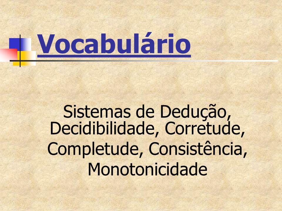 Vocabulário Sistemas de Dedução, Decidibilidade, Corretude, Completude, Consistência, Monotonicidade