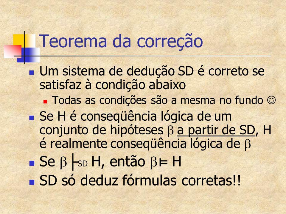 Teorema da correção Um sistema de dedução SD é correto se satisfaz à condição abaixo Todas as condições são a mesma no fundo Se H é conseqüência lógic