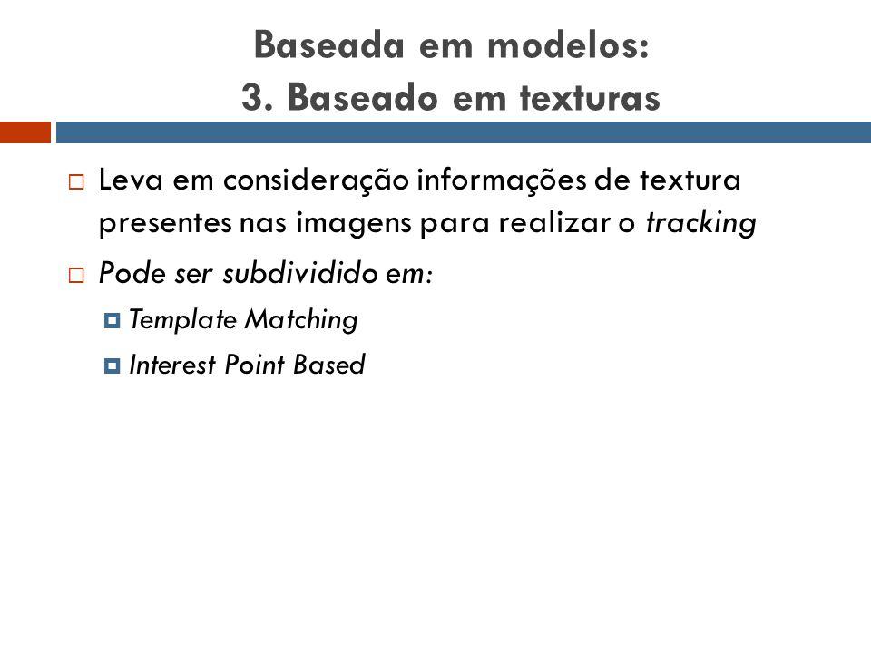 Baseada em modelos: 3. Baseado em texturas  Leva em consideração informações de textura presentes nas imagens para realizar o tracking  Pode ser sub