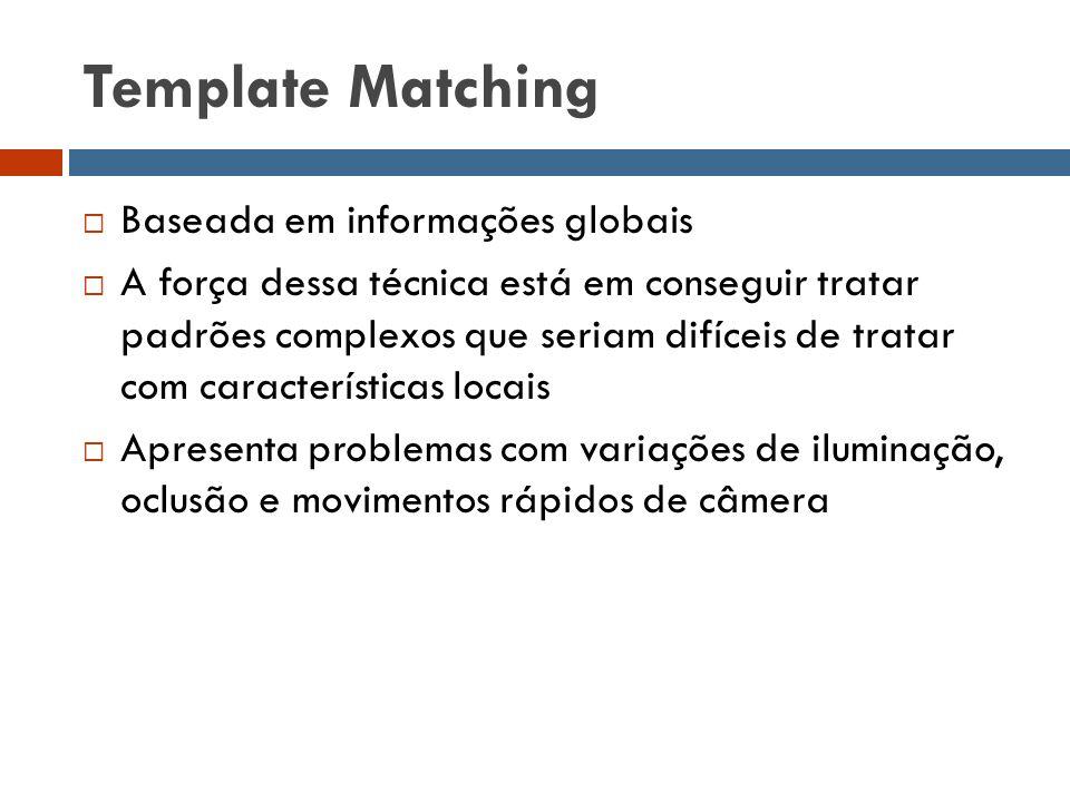 Template Matching  Baseada em informações globais  A força dessa técnica está em conseguir tratar padrões complexos que seriam difíceis de tratar co