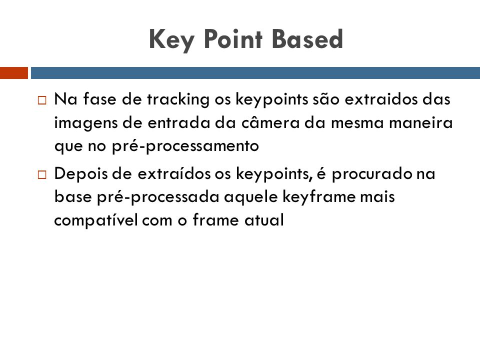 Key Point Based  Na fase de tracking os keypoints são extraidos das imagens de entrada da câmera da mesma maneira que no pré-processamento  Depois d