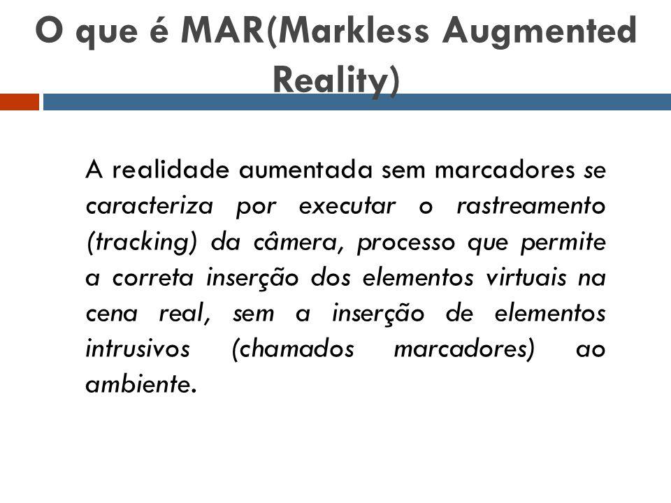 O que é MAR(Markless Augmented Reality) A realidade aumentada sem marcadores se caracteriza por executar o rastreamento (tracking) da câmera, processo