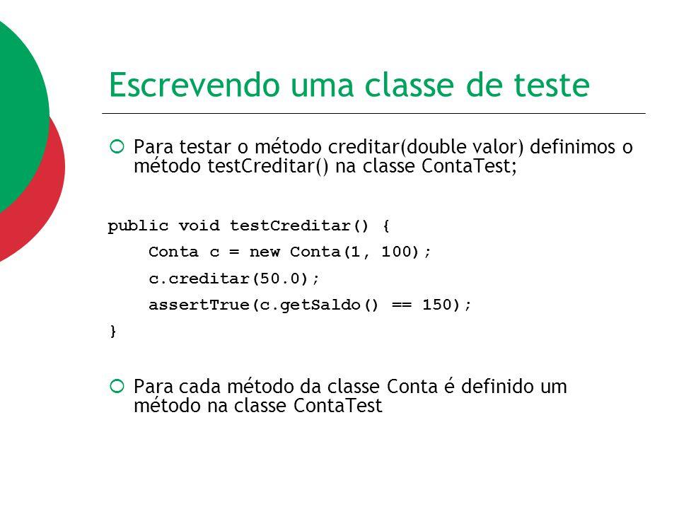 Escrevendo uma classe de teste  Para testar o método creditar(double valor) definimos o método testCreditar() na classe ContaTest; public void testCr