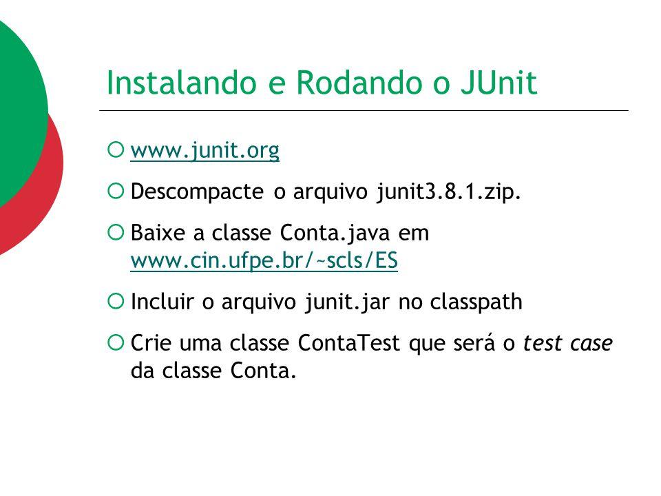 Instalando e Rodando o JUnit  www.junit.org www.junit.org  Descompacte o arquivo junit3.8.1.zip.  Baixe a classe Conta.java em www.cin.ufpe.br/~scl