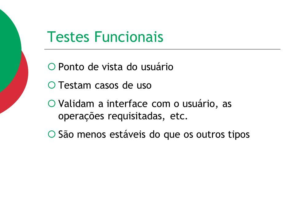 Testes Funcionais  Ponto de vista do usuário  Testam casos de uso  Validam a interface com o usuário, as operações requisitadas, etc.  São menos e