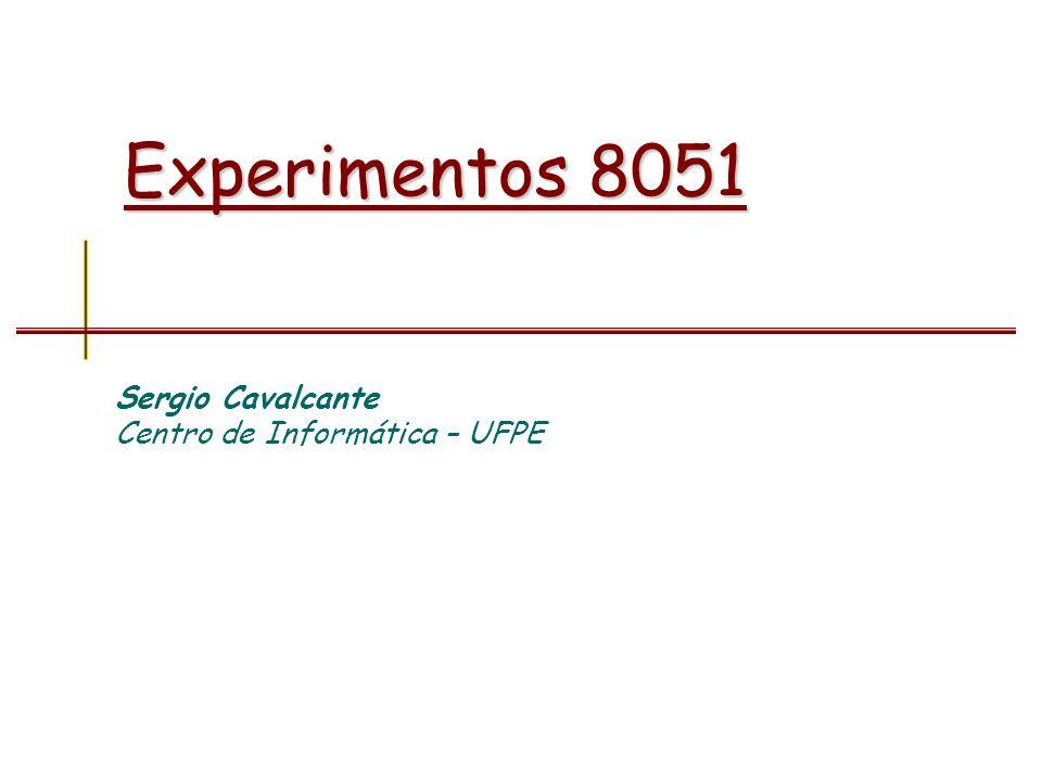 Experimentos 8051 Sergio Cavalcante Centro de Informática – UFPE