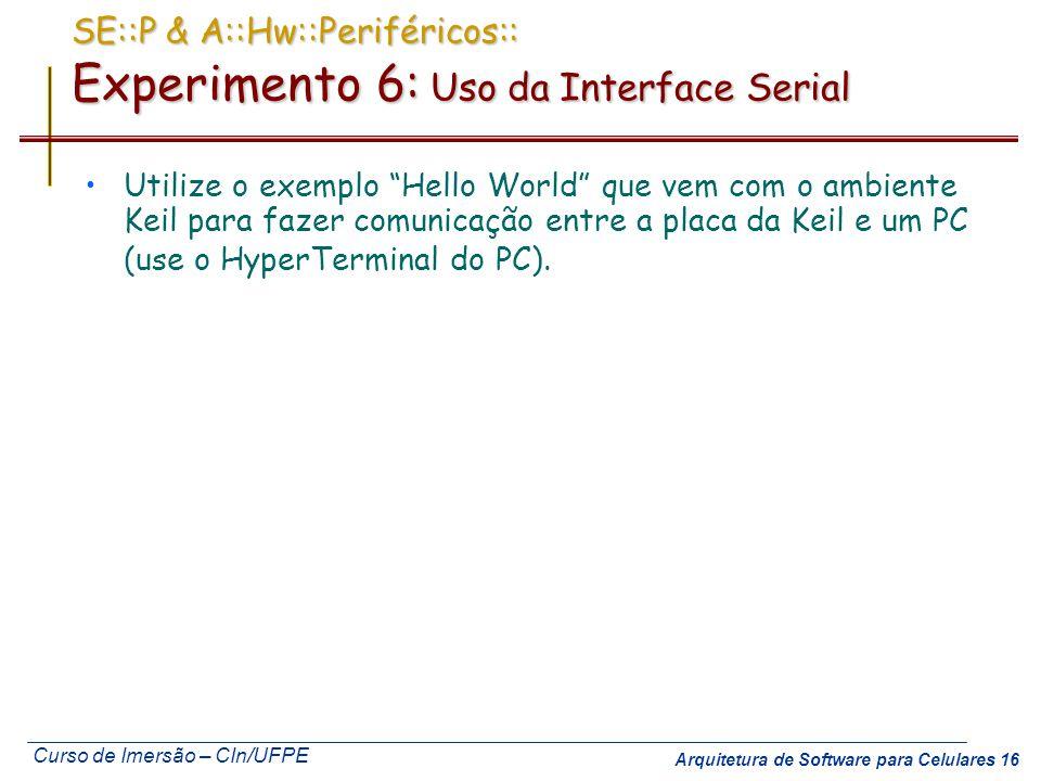 Curso de Imersão – CIn/UFPE Arquitetura de Software para Celulares 16 SE::P & A::Hw::Periféricos:: Experimento 6: Uso da Interface Serial Utilize o ex