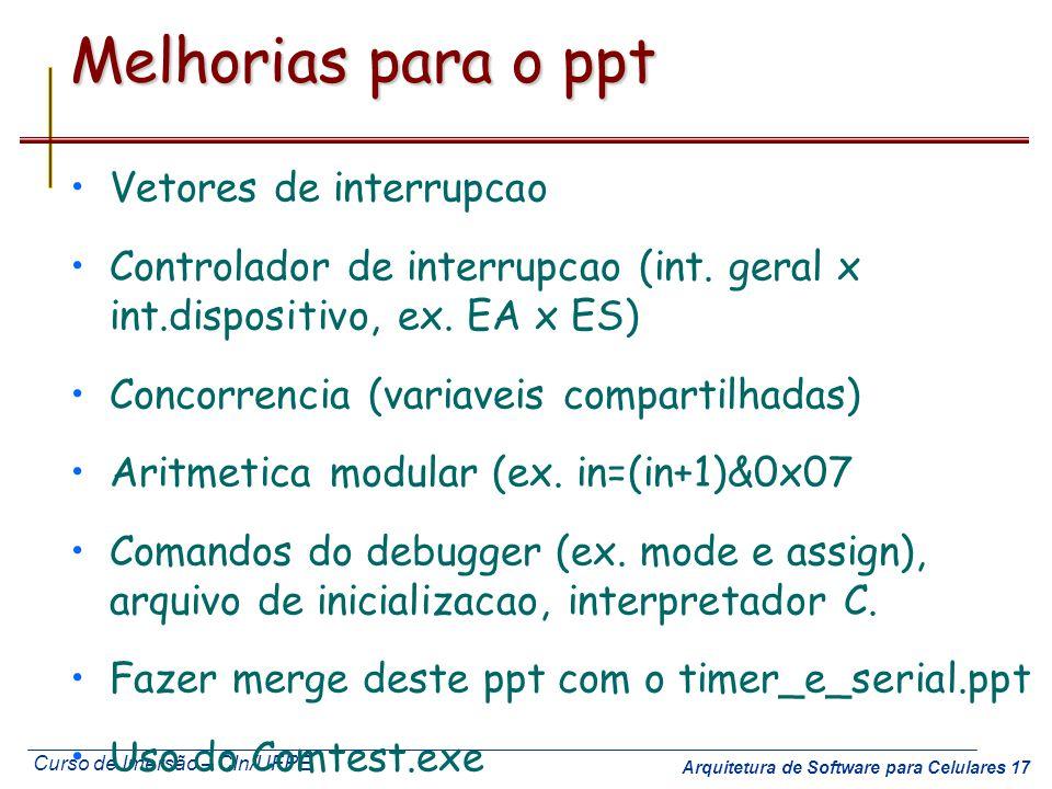 Curso de Imersão – CIn/UFPE Arquitetura de Software para Celulares 17 Melhorias para o ppt Vetores de interrupcao Controlador de interrupcao (int. ger